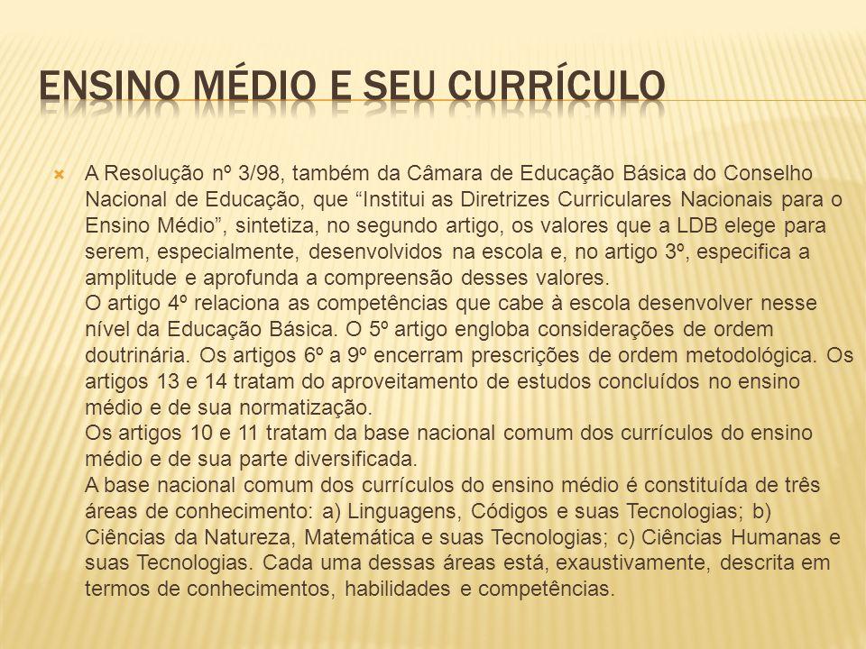 A Resolução nº 3/98, também da Câmara de Educação Básica do Conselho Nacional de Educação, que Institui as Diretrizes Curriculares Nacionais para o Ensino Médio, sintetiza, no segundo artigo, os valores que a LDB elege para serem, especialmente, desenvolvidos na escola e, no artigo 3º, especifica a amplitude e aprofunda a compreensão desses valores.
