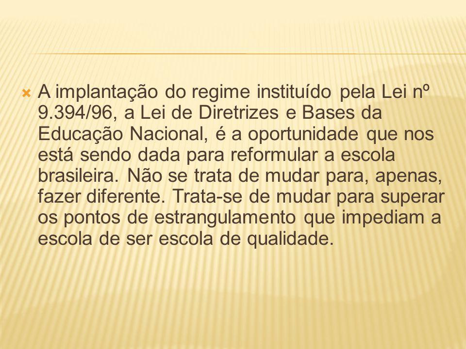 A implantação do regime instituído pela Lei nº 9.394/96, a Lei de Diretrizes e Bases da Educação Nacional, é a oportunidade que nos está sendo dada para reformular a escola brasileira.