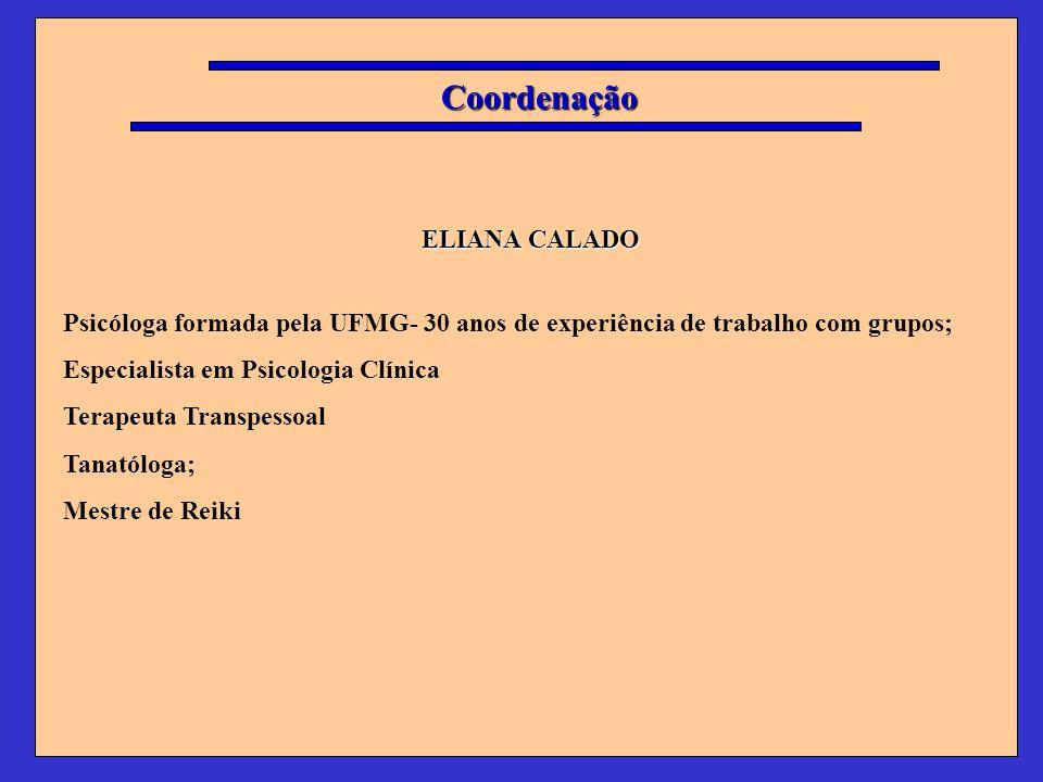 Coordenação ELIANA CALADO ELIANA CALADO Psicóloga formada pela UFMG- 30 anos de experiência de trabalho com grupos; Especialista em Psicologia Clínica