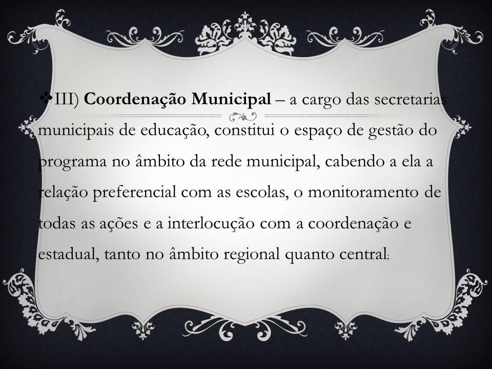 III) Coordenação Municipal – a cargo das secretarias municipais de educação, constitui o espaço de gestão do programa no âmbito da rede municipal, cab