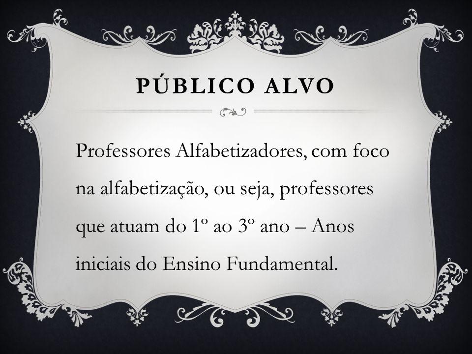 PÚBLICO ALVO Professores Alfabetizadores, com foco na alfabetização, ou seja, professores que atuam do 1º ao 3º ano – Anos iniciais do Ensino Fundamen