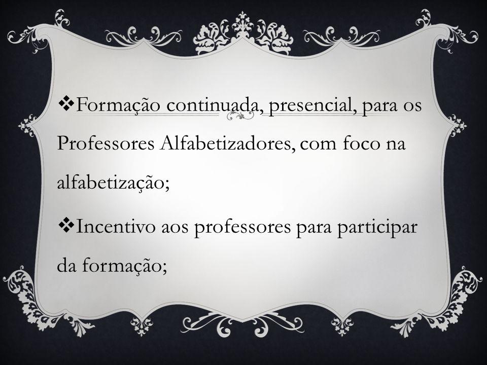 Formação continuada, presencial, para os Professores Alfabetizadores, com foco na alfabetização ; Incentivo aos professores para participar da formaçã