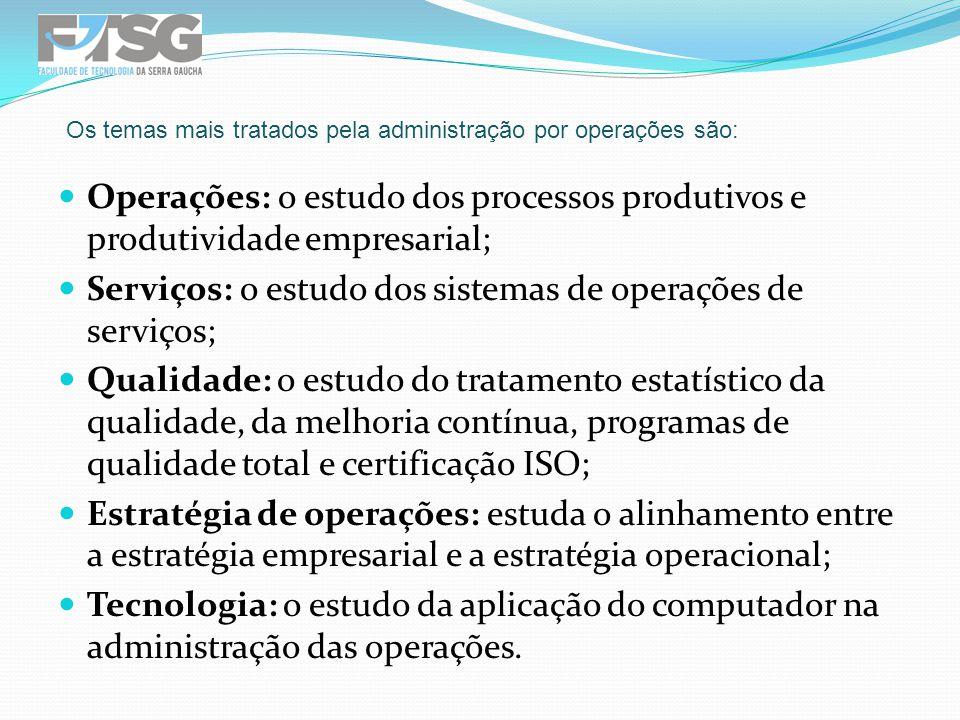 Operações: o estudo dos processos produtivos e produtividade empresarial; Serviços: o estudo dos sistemas de operações de serviços; Qualidade: o estud