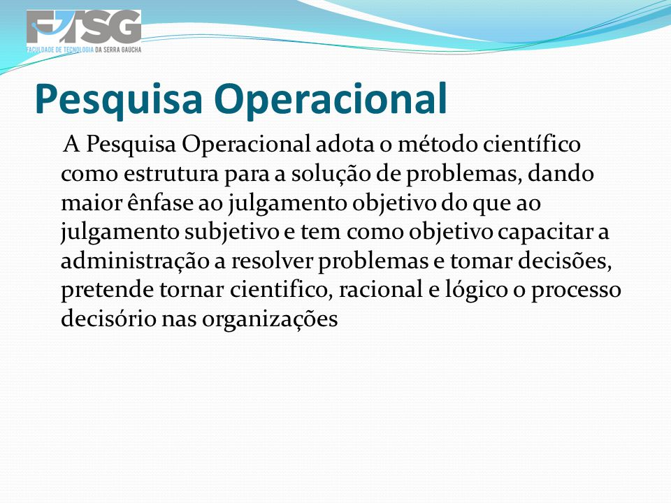 A Pesquisa Operacional adota o método científico como estrutura para a solução de problemas, dando maior ênfase ao julgamento objetivo do que ao julga