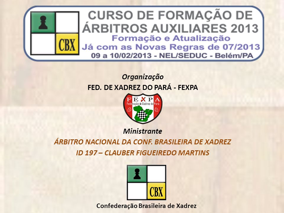 Organização FED. DE XADREZ DO PARÁ - FEXPA Ministrante ÁRBITRO NACIONAL DA CONF. BRASILEIRA DE XADREZ ID 197 – CLAUBER FIGUEIREDO MARTINS Confederação