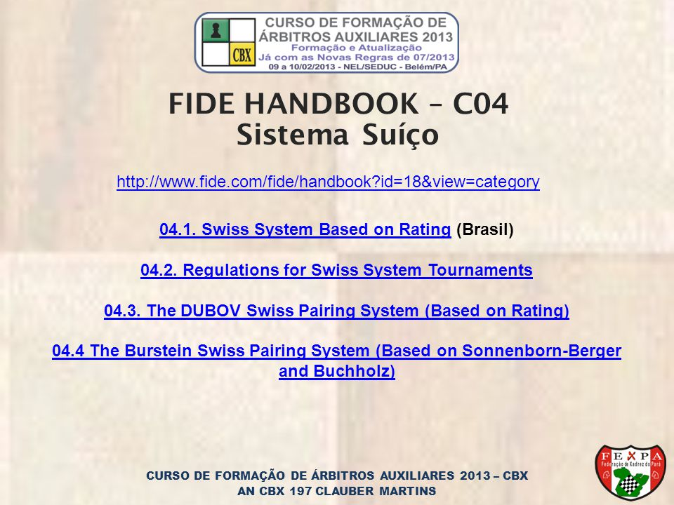CURSO DE FORMAÇÃO DE ÁRBITROS AUXILIARES 2013 – CBX AN CBX 197 CLAUBER MARTINS FIDE HANDBOOK – C04 Sistema Suíço http://www.fide.com/fide/handbook?id=18&view=category 04.1.