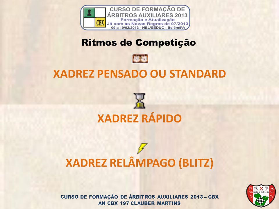 CURSO DE FORMAÇÃO DE ÁRBITROS AUXILIARES 2013 – CBX AN CBX 197 CLAUBER MARTINS XADREZ PENSADO OU STANDARD XADREZ RÁPIDO XADREZ RELÂMPAGO (BLITZ) Ritmos de Competição