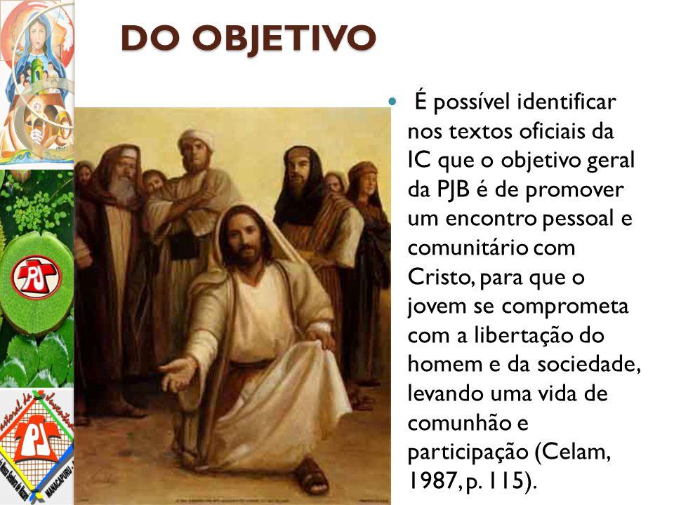 DO OBJETIVO É possível identificar nos textos oficiais da IC que o objetivo geral da PJB é de promover um encontro pessoal e comunitário com Cristo, p