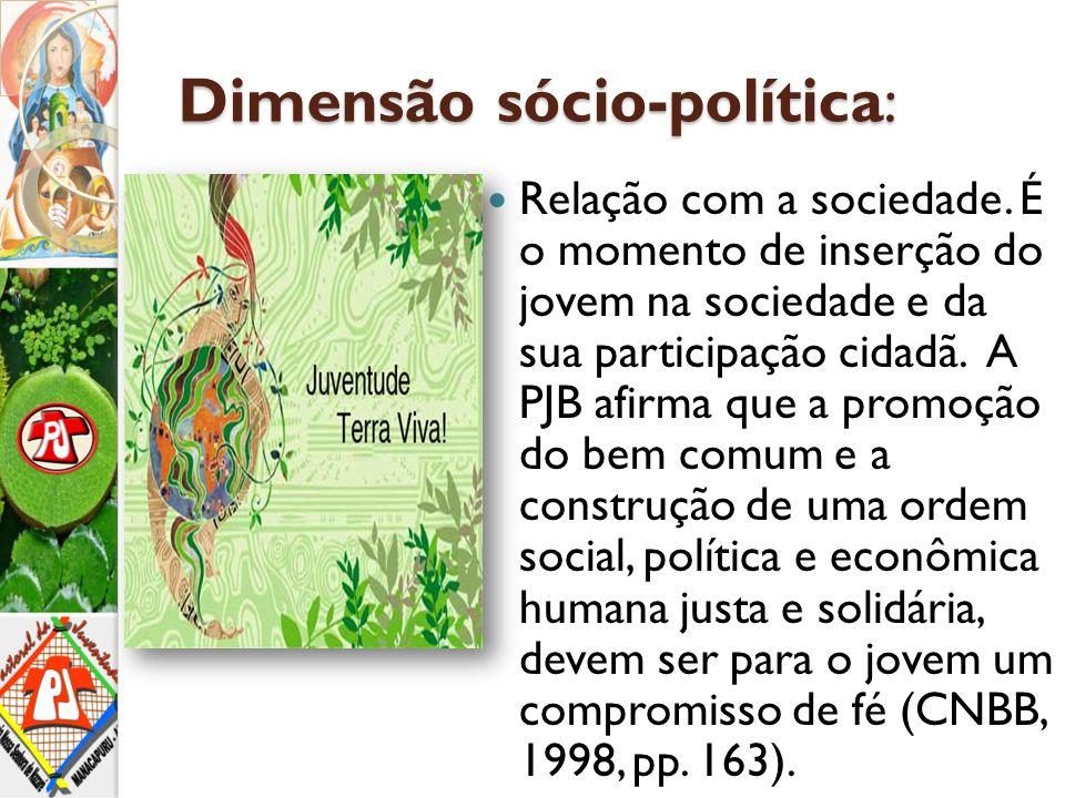 Dimensão sócio-política: Relação com a sociedade. É o momento de inserção do jovem na sociedade e da sua participação cidadã. A PJB afirma que a promo