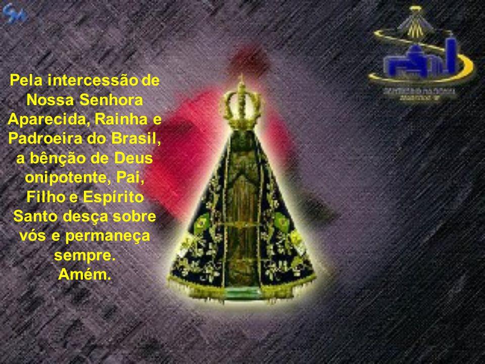 Pela intercessão de Nossa Senhora Aparecida, Rainha e Padroeira do Brasil, a bênção de Deus onipotente, Pai, Filho e Espírito Santo desça sobre vós e permaneça sempre.