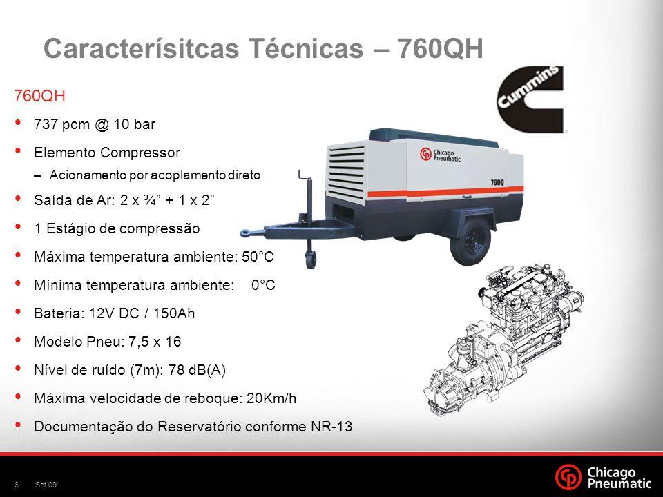 7.Set 09 Caracterísitcas Técnicas – 760QHH 760QHH 659 pcm @ 12 bar Elemento Compressor –Acionamento por acoplamento direto Saída de Ar: 2 x ¾ + 1 x 2 1 Estágio de compressão Máxima temperatura ambiente: 50°C Mínima temperatura ambiente: 0°C Bateria: 12V DC / 150Ah Modelo Pneu: 7,5 x 16 Nível de ruído (7m): 78 dB(A) Máxima velocidade de reboque: 20Km/h Documentação do Reservatório conforme NR-13