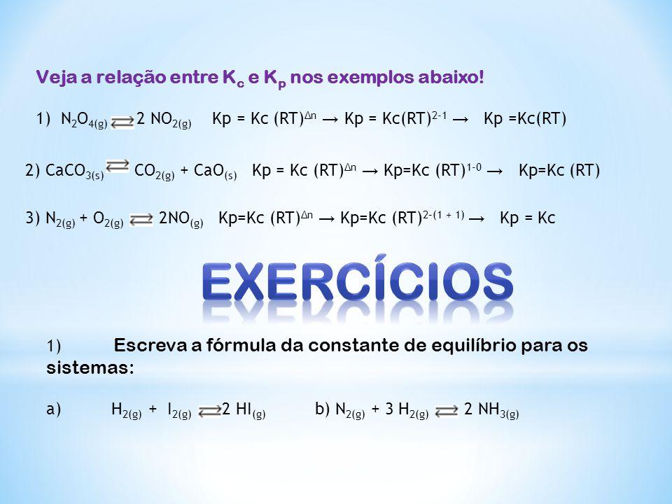 Veja a relação entre K c e K p nos exemplos abaixo! 1)N 2 O 4(g) 2 NO 2(g) Kp = Kc (RT) Δn Kp = Kc(RT) 2-1 Kp =Kc(RT) 2) CaCO 3(s) CO 2(g) + CaO (s) K
