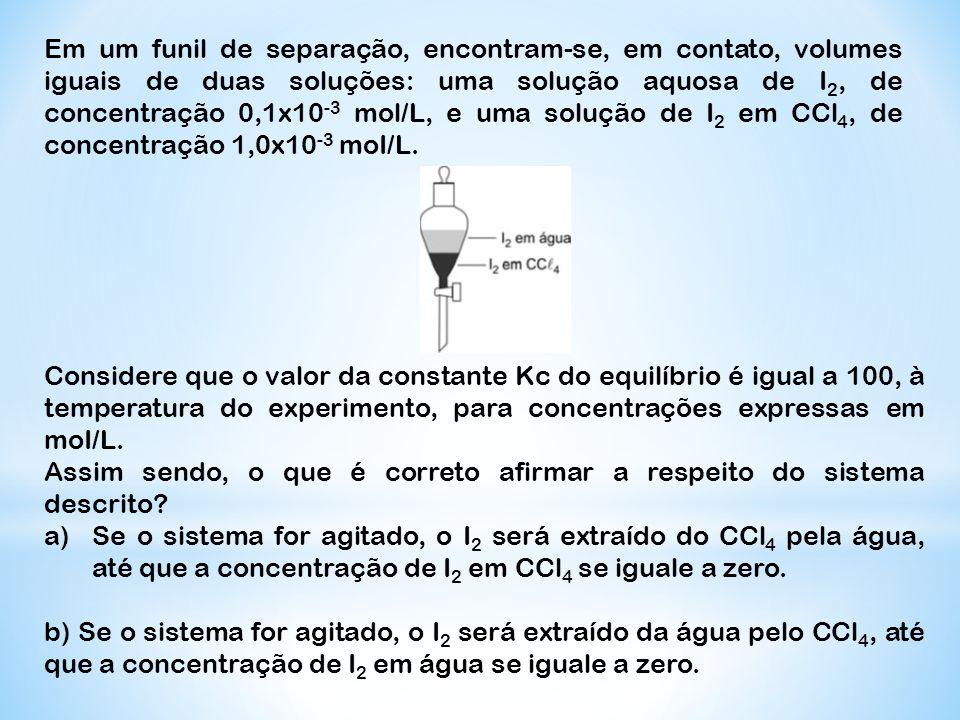 Em um funil de separação, encontram-se, em contato, volumes iguais de duas soluções: uma solução aquosa de I 2, de concentração 0,1x10 -3 mol/L, e uma