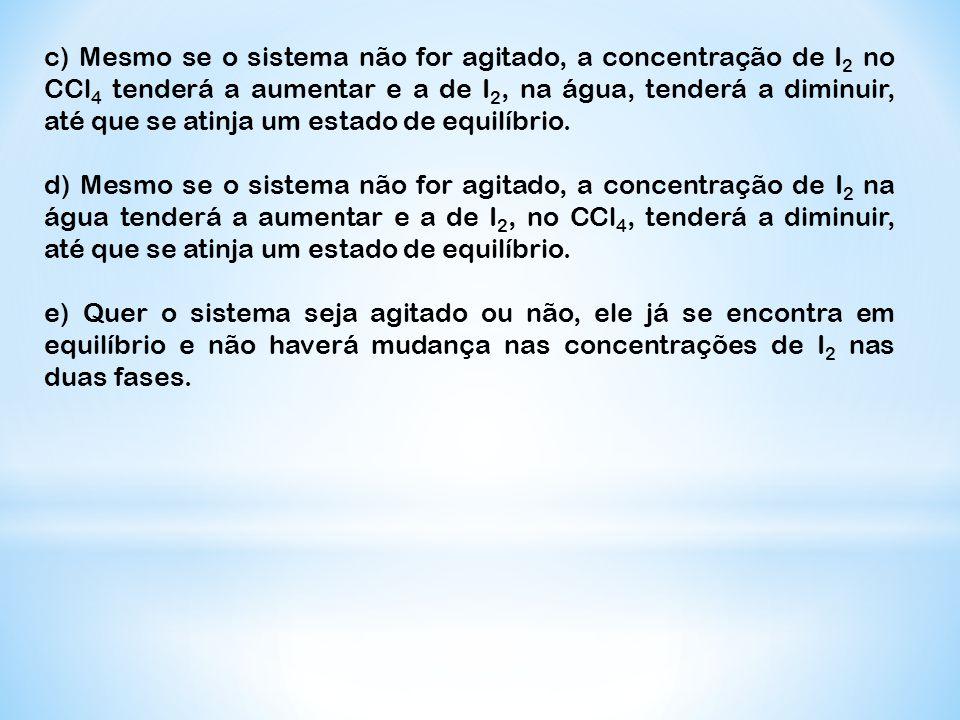 c) Mesmo se o sistema não for agitado, a concentração de I 2 no CCl 4 tenderá a aumentar e a de I 2, na água, tenderá a diminuir, até que se atinja um