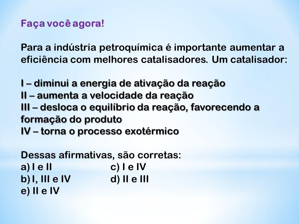 Faça você agora! Para a indústria petroquímica é importante aumentar a eficiência com melhores catalisadores. Um catalisador: I – diminui a energia de