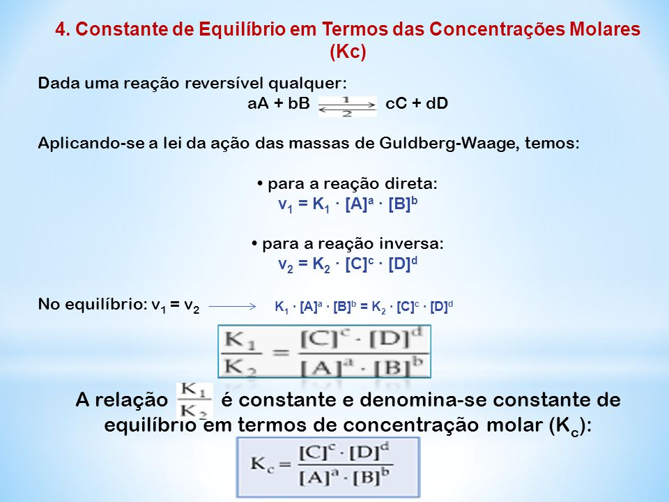 4. Constante de Equilíbrio em Termos das Concentrações Molares (Kc) Dada uma reação reversível qualquer: aA + bB cC + dD Aplicando-se a lei da ação da