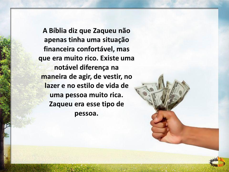 A Bíblia diz que Zaqueu não apenas tinha uma situação financeira confortável, mas que era muito rico. Existe uma notável diferença na maneira de agir,