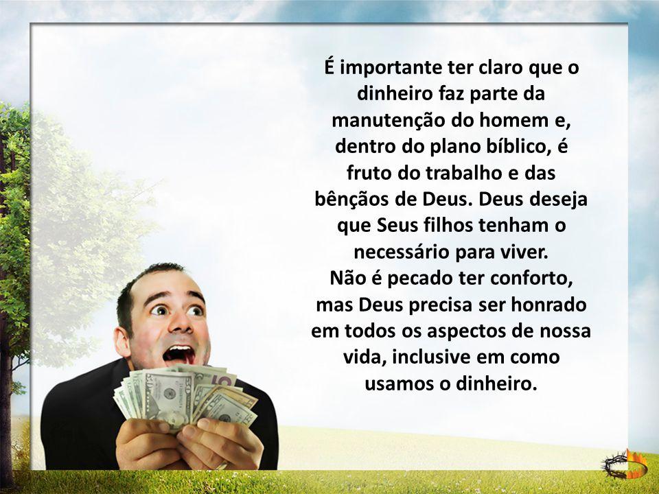 É importante ter claro que o dinheiro faz parte da manutenção do homem e, dentro do plano bíblico, é fruto do trabalho e das bênçãos de Deus. Deus des