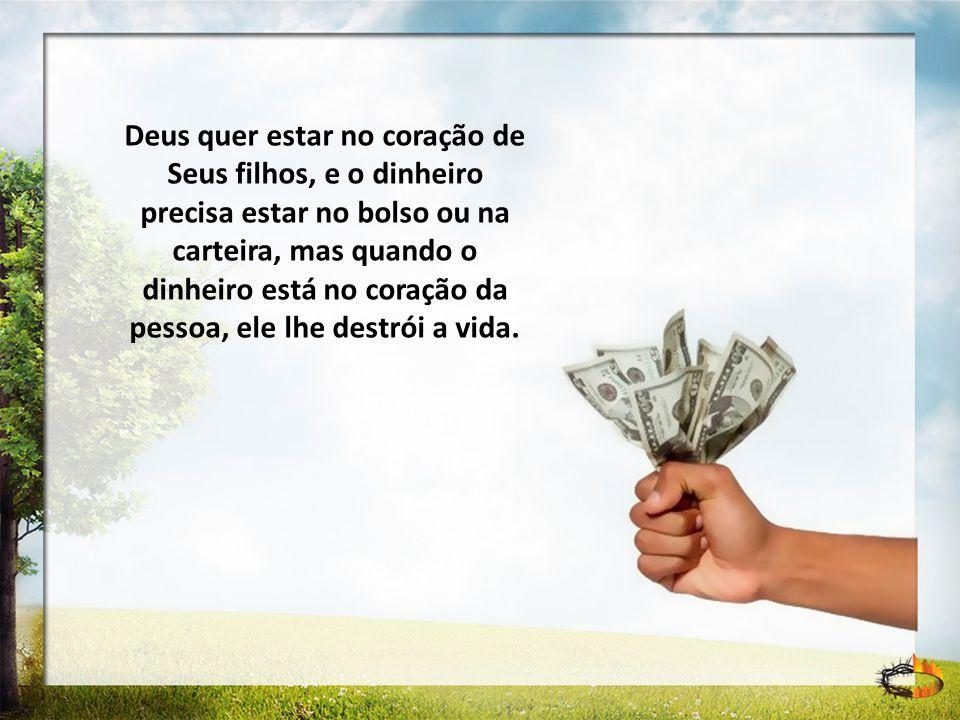 Deus quer estar no coração de Seus filhos, e o dinheiro precisa estar no bolso ou na carteira, mas quando o dinheiro está no coração da pessoa, ele lh