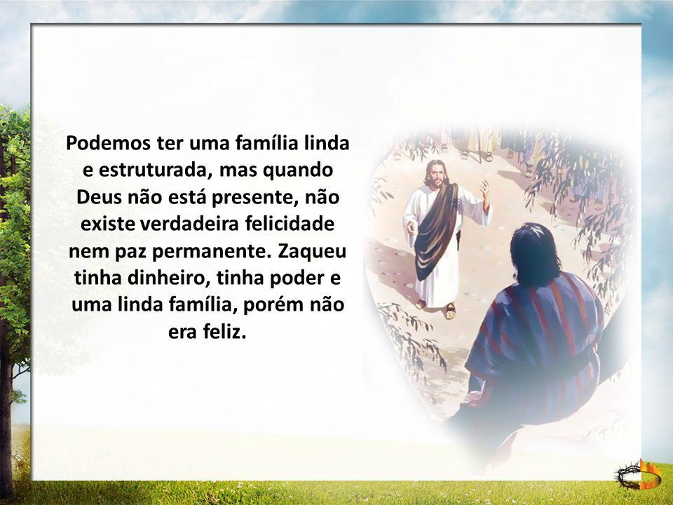 Podemos ter uma família linda e estruturada, mas quando Deus não está presente, não existe verdadeira felicidade nem paz permanente. Zaqueu tinha dinh