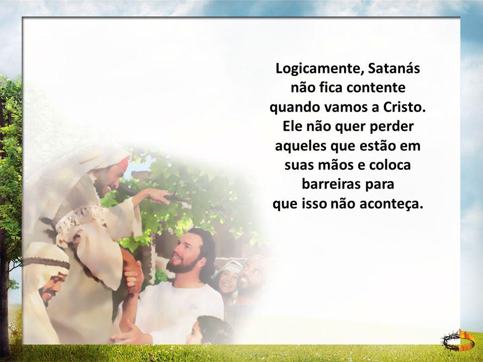 Logicamente, Satanás não fica contente quando vamos a Cristo. Ele não quer perder aqueles que estão em suas mãos e coloca barreiras para que isso não