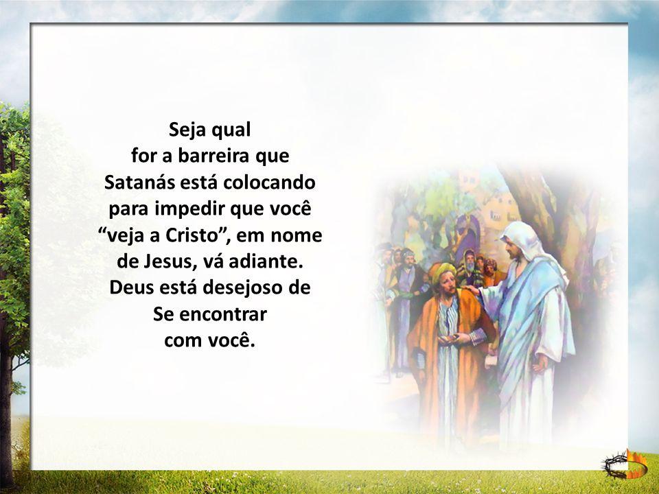 Seja qual for a barreira que Satanás está colocando para impedir que você veja a Cristo, em nome de Jesus, vá adiante. Deus está desejoso de Se encont