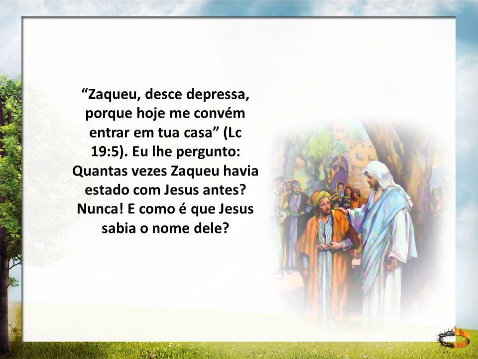 Zaqueu, desce depressa, porque hoje me convém entrar em tua casa (Lc 19:5). Eu lhe pergunto: Quantas vezes Zaqueu havia estado com Jesus antes? Nunca!