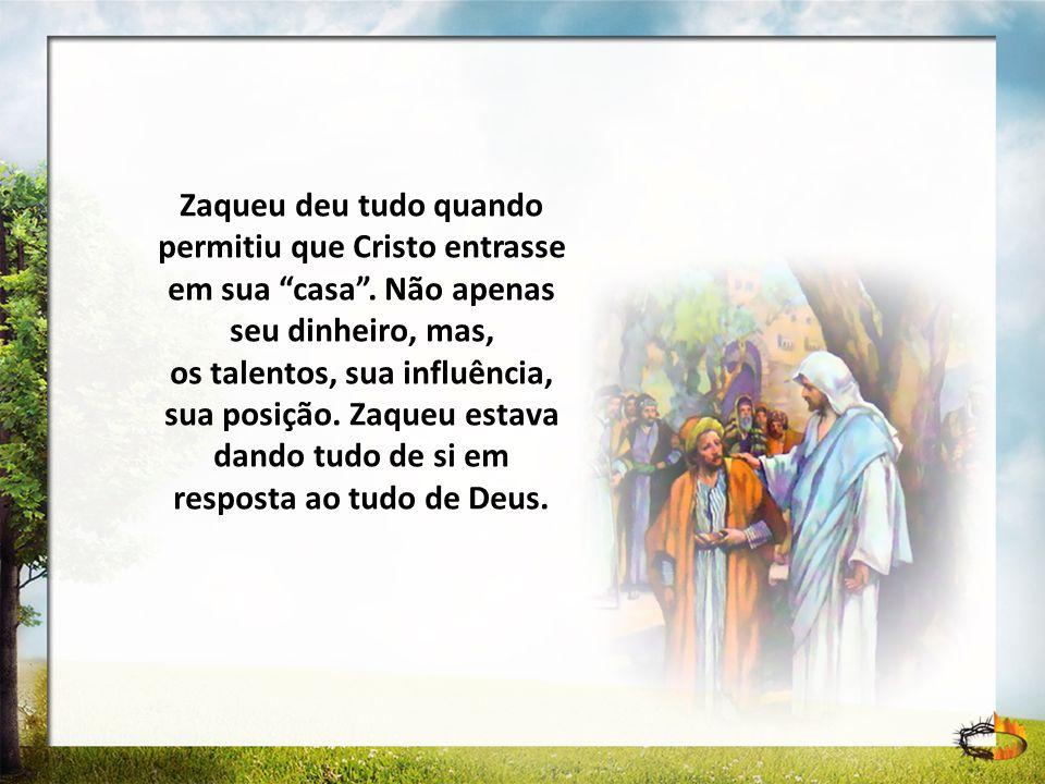 Zaqueu deu tudo quando permitiu que Cristo entrasse em sua casa. Não apenas seu dinheiro, mas, os talentos, sua influência, sua posição. Zaqueu estava