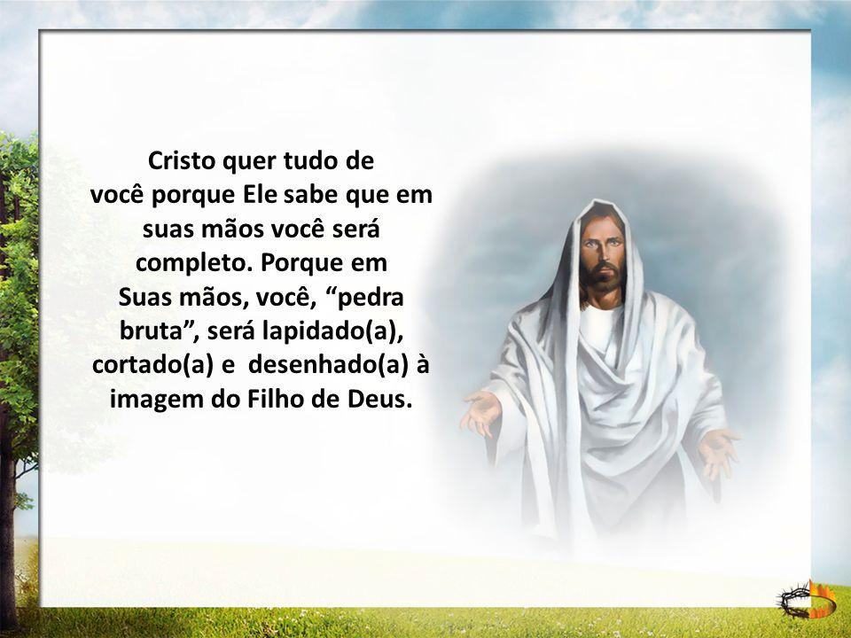 Cristo quer tudo de você porque Ele sabe que em suas mãos você será completo. Porque em Suas mãos, você, pedra bruta, será lapidado(a), cortado(a) e d