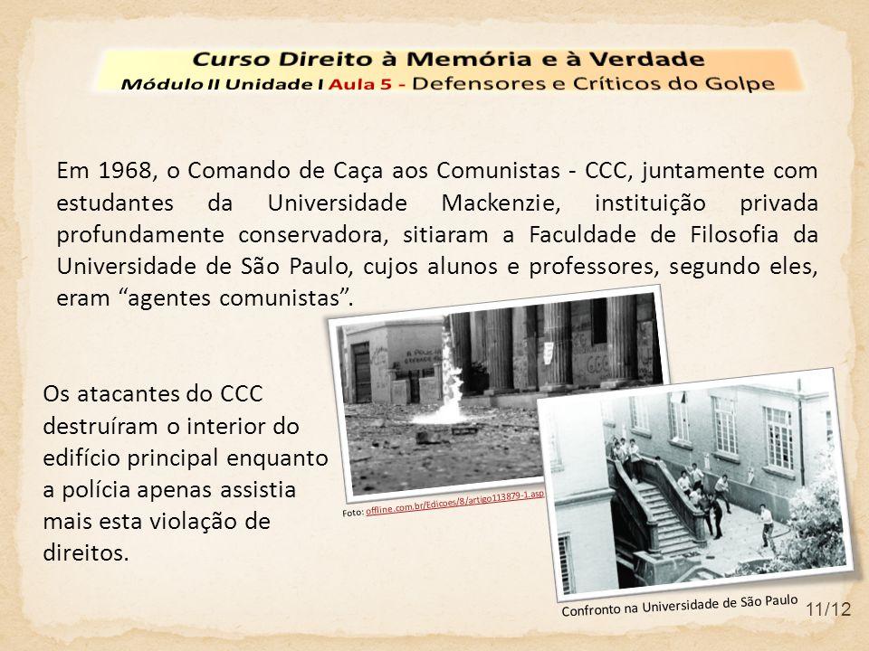 11/12 Em 1968, o Comando de Caça aos Comunistas - CCC, juntamente com estudantes da Universidade Mackenzie, instituição privada profundamente conservadora, sitiaram a Faculdade de Filosofia da Universidade de São Paulo, cujos alunos e professores, segundo eles, eram agentes comunistas.