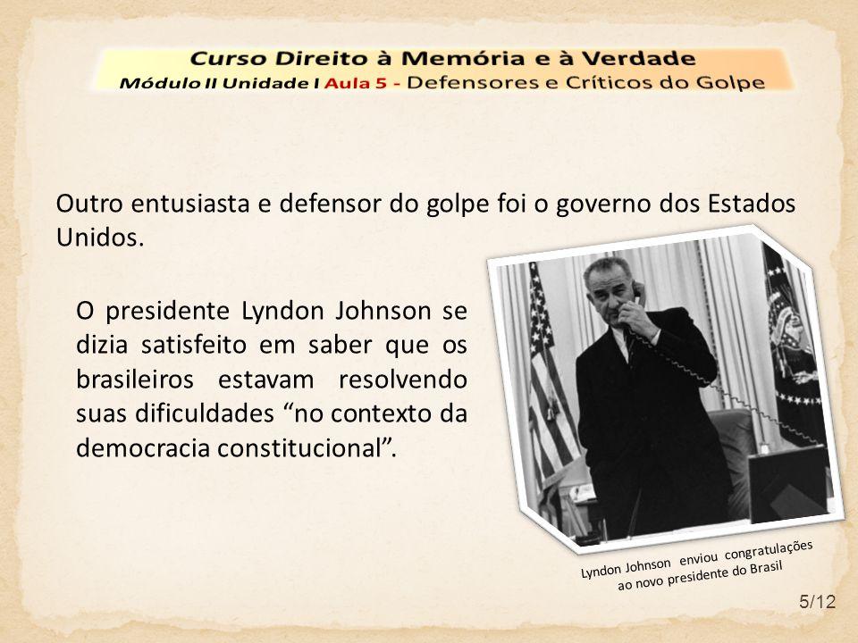 5/12 Outro entusiasta e defensor do golpe foi o governo dos Estados Unidos. O presidente Lyndon Johnson se dizia satisfeito em saber que os brasileiro