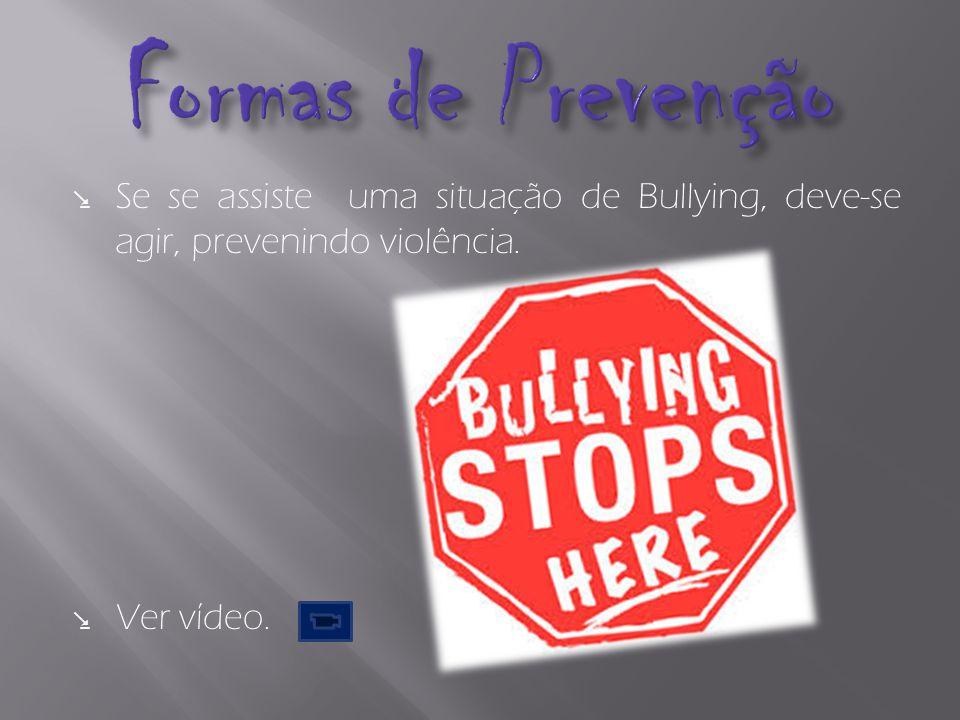 Se se assiste uma situação de Bullying, deve-se agir, prevenindo violência. Ver vídeo.