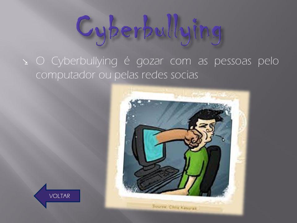 O Cyberbullying é gozar com as pessoas pelo computador ou pelas redes socias VOLTAR