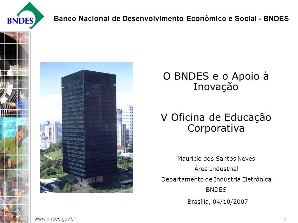 www.bndes.gov.br 1 Banco Nacional de Desenvolvimento Econômico e Social - BNDES Brasília, 04/10/2007 O BNDES e o Apoio à Inovação V Oficina de Educação Corporativa Mauricio dos Santos Neves Área Industrial Departamento de Indústria Eletrônica BNDES