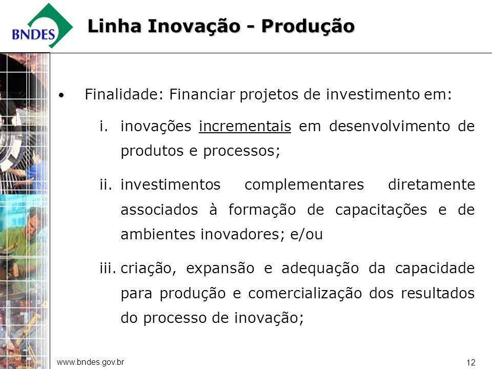 www.bndes.gov.br 12 Finalidade: Financiar projetos de investimento em: i.inovações incrementais em desenvolvimento de produtos e processos; ii.investi