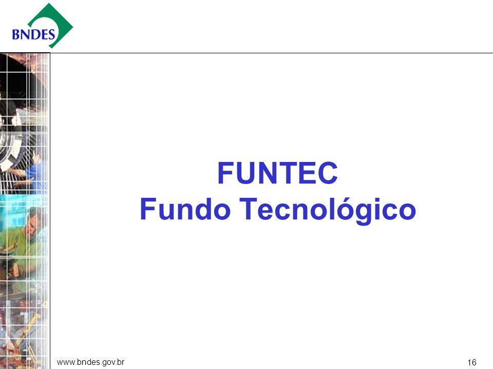 www.bndes.gov.br 16 FUNTEC Fundo Tecnológico