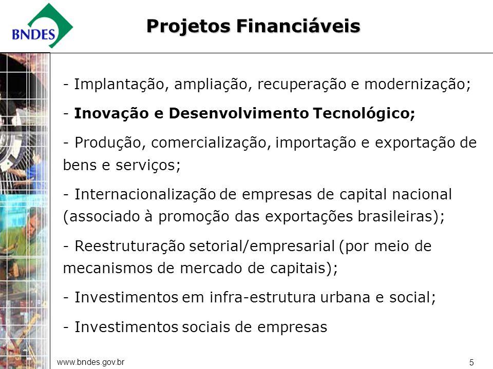www.bndes.gov.br 5 Projetos Financiáveis - Implantação, ampliação, recuperação e modernização; - Inovação e Desenvolvimento Tecnológico; - Produção, comercialização, importação e exportação de bens e serviços; - Internacionalização de empresas de capital nacional (associado à promoção das exportações brasileiras); - Reestruturação setorial/empresarial (por meio de mecanismos de mercado de capitais); - Investimentos em infra-estrutura urbana e social; - Investimentos sociais de empresas