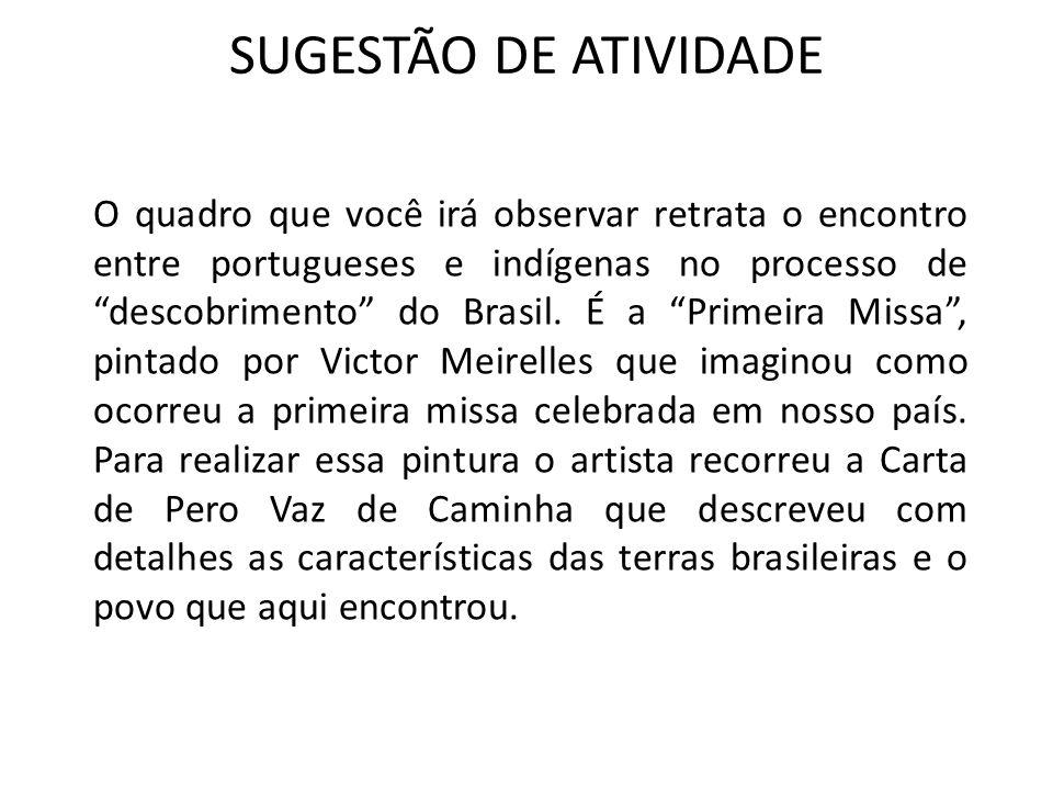 SUGESTÃO DE ATIVIDADE O quadro que você irá observar retrata o encontro entre portugueses e indígenas no processo de descobrimento do Brasil. É a Prim