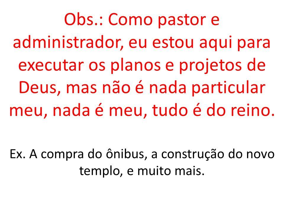 Obs.: Como pastor e administrador, eu estou aqui para executar os planos e projetos de Deus, mas não é nada particular meu, nada é meu, tudo é do reino.