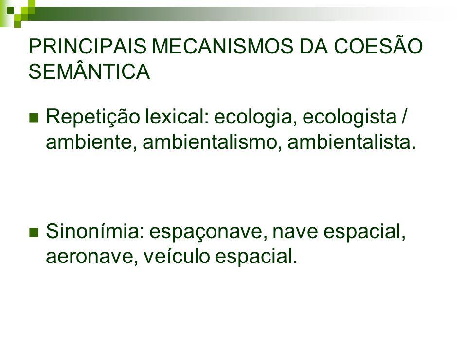 PRINCIPAIS MECANISMOS DA COESÃO SEMÂNTICA Repetição lexical: ecologia, ecologista / ambiente, ambientalismo, ambientalista.