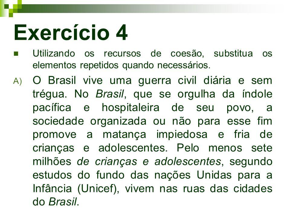 Exercício 4 Utilizando os recursos de coesão, substitua os elementos repetidos quando necessários. A) O Brasil vive uma guerra civil diária e sem trég