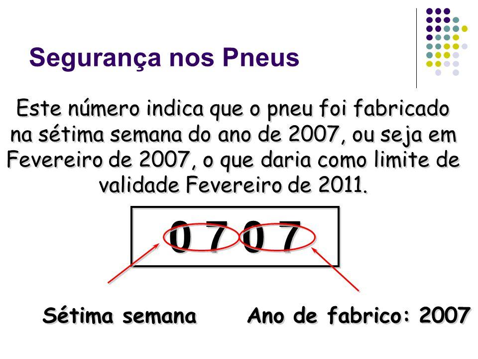 Segurança nos Pneus Este número indica que o pneu foi fabricado na sétima semana do ano de 2007, ou seja em Fevereiro de 2007, o que daria como limite