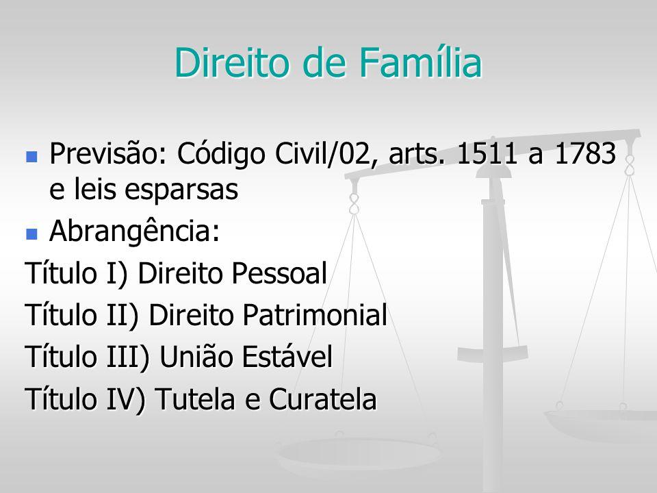 Direito de Família Previsão: Código Civil/02, arts. 1511 a 1783 e leis esparsas Previsão: Código Civil/02, arts. 1511 a 1783 e leis esparsas Abrangênc