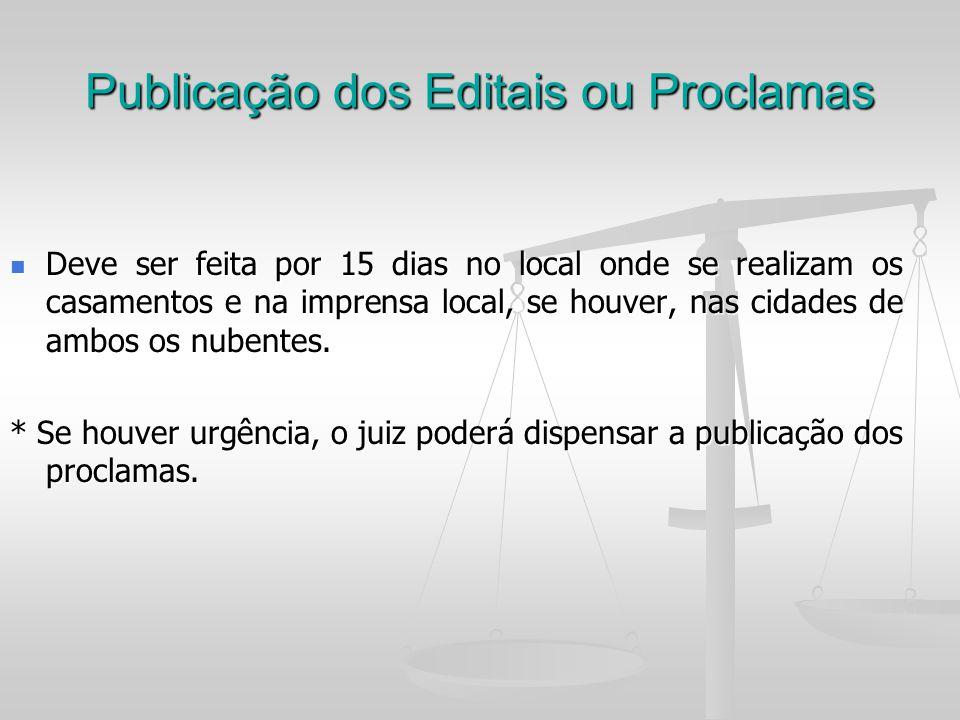 Publicação dos Editais ou Proclamas Deve ser feita por 15 dias no local onde se realizam os casamentos e na imprensa local, se houver, nas cidades de