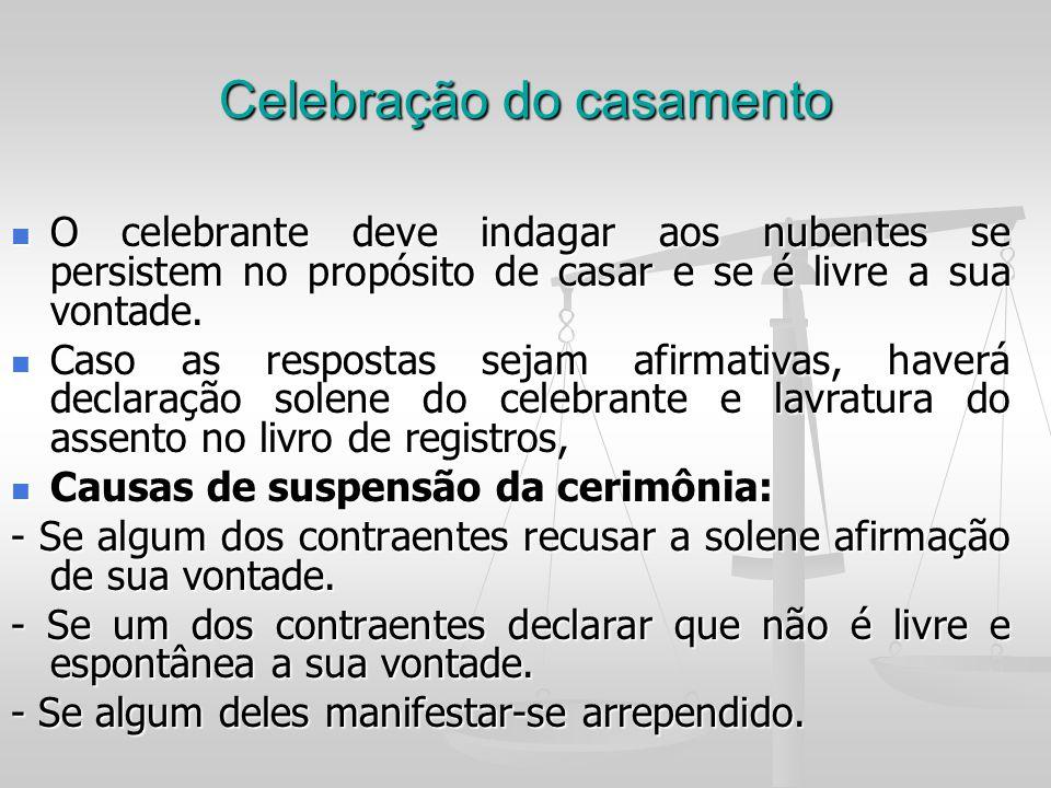 Celebração do casamento O celebrante deve indagar aos nubentes se persistem no propósito de casar e se é livre a sua vontade. O celebrante deve indaga