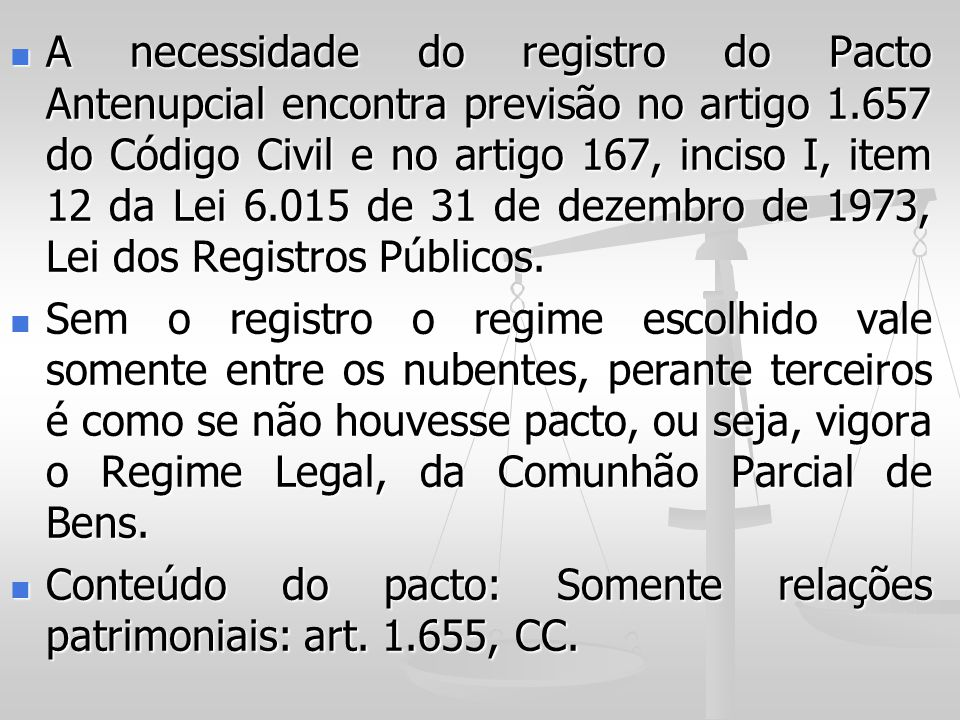 A necessidade do registro do Pacto Antenupcial encontra previsão no artigo 1.657 do Código Civil e no artigo 167, inciso I, item 12 da Lei 6.015 de 31