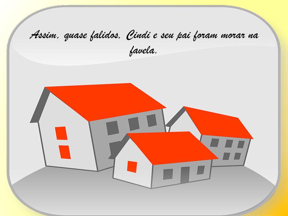Assim, quase falidos, Cindi e seu pai foram morar na favela.
