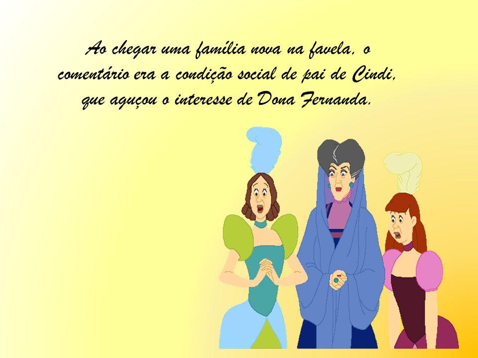 Ao chegar uma família nova na favela, o comentário era a condição social de pai de Cindi, que aguçou o interesse de Dona Fernanda.