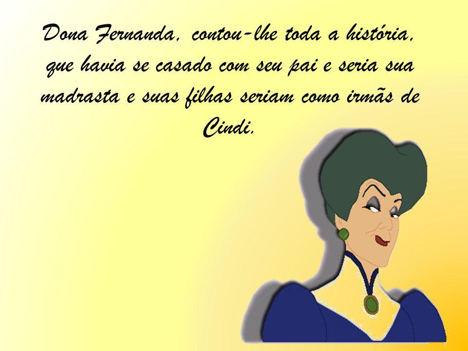 Dona Fernanda, contou-lhe toda a história, que havia se casado com seu pai e seria sua madrasta e suas filhas seriam como irmãs de Cindi.
