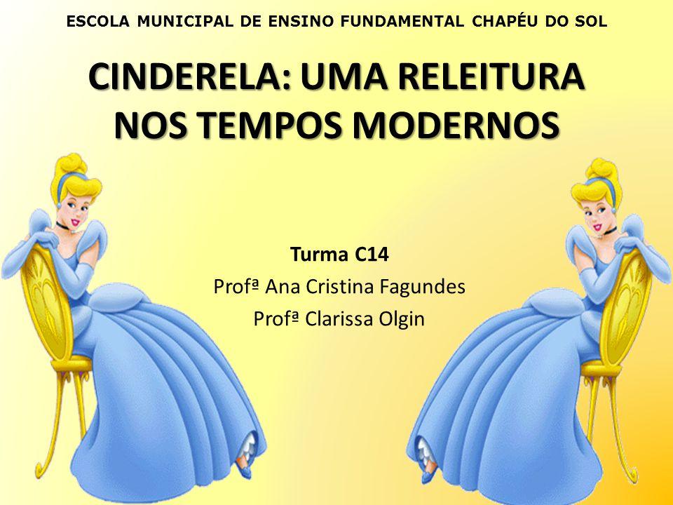 CINDERELA: UMA RELEITURA NOS TEMPOS MODERNOS Turma C14 Profª Ana Cristina Fagundes Profª Clarissa Olgin ESCOLA MUNICIPAL DE ENSINO FUNDAMENTAL CHAPÉU
